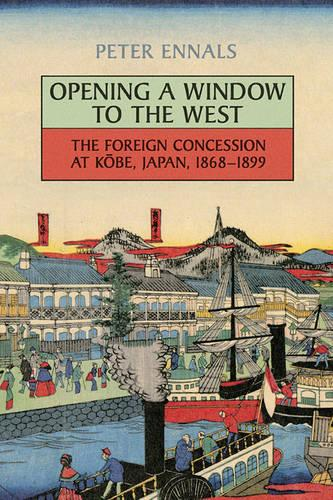 Opening a Window to the West: The Foreign Concession at Kobe, Japan, 1868-1899 (Paperback)
