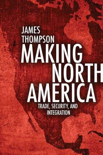 Making North America: Trade, Security, and Integration (Paperback)
