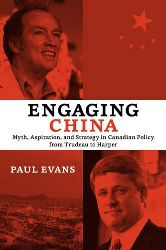 Engaging China: Myth, Aspiration, and Strategy in Canadian Policy from Trudeau to Harper (Paperback)