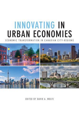 Innovating in Urban Economies: Economic Transformation in Canadian City-Regions - Innovation, Creativity, and Governance in Canadian City-regions (Paperback)