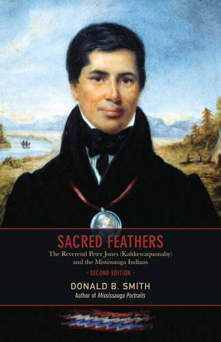 Sacred Feathers: The Reverend Peter Jones (Kahkewaquonaby) and the Mississauga Indians (Paperback)