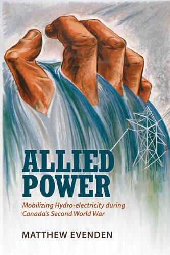 Allied Power: Mobilizing Hydro-electricity during Canada's Second World War (Paperback)