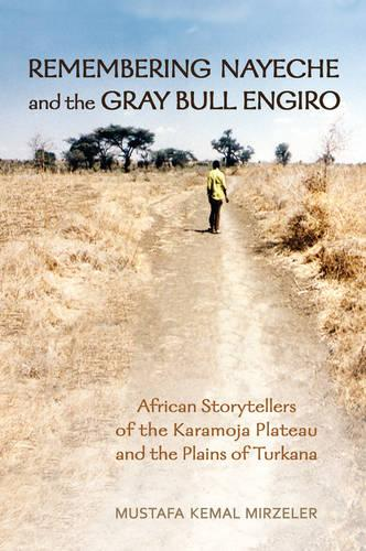 Remembering Nayeche and the Gray Bull Engiro: African Storytellers of the Karamoja Plateau and the Plains of Turkana - Anthropological Horizons (Paperback)