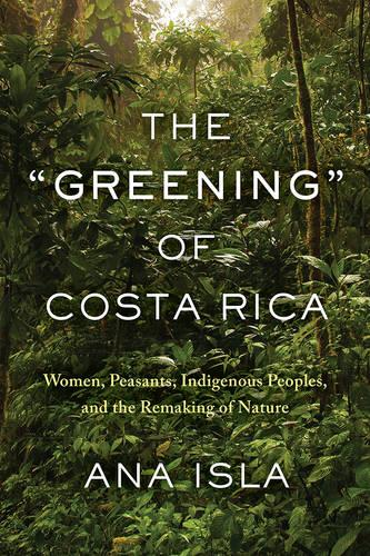 """The """"Greening"""" of Costa Rica: Women, Peasants, Indigenous Peoples, and the Remaking of Nature (Paperback)"""