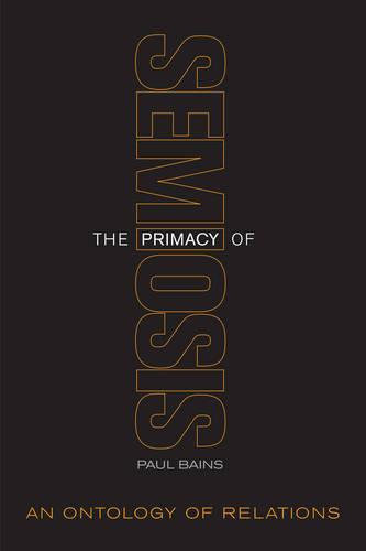 The Primacy of Semiosis: An Ontology of Relations - Toronto Studies in Semiotics and Communication (Paperback)