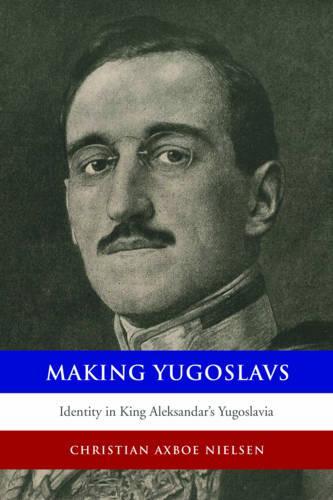 Making Yugoslavs: Identity in King Aleksandar's Yugoslavia (Paperback)