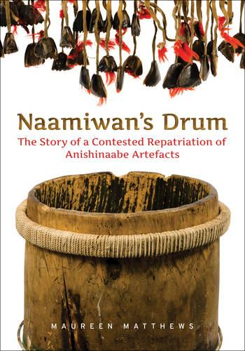 Naamiwan's Drum: The Story of a Contested Repatriation of Anishinaabe Artefacts (Paperback)