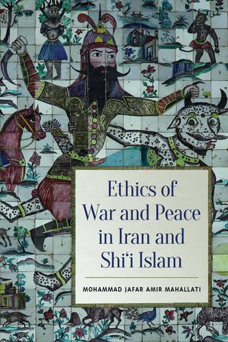 Ethics of War and Peace in Iran and Shi'i Islam (Hardback)