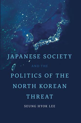 Japanese Society and the Politics of the North Korean Threat - Japan and Global Society (Hardback)
