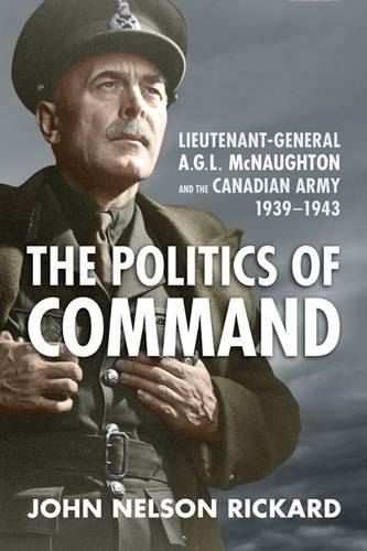 Politics of Command: Lieutenant-General A.G.L. McNaughton and the Canadian Army, 1939-1943 (Hardback)