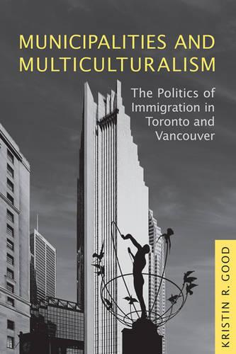 Municipalities and Multiculturalism: The Politics of Immigration in Toronto and Vancouver - Studies in Comparative Political Economy and Public Policy (Hardback)