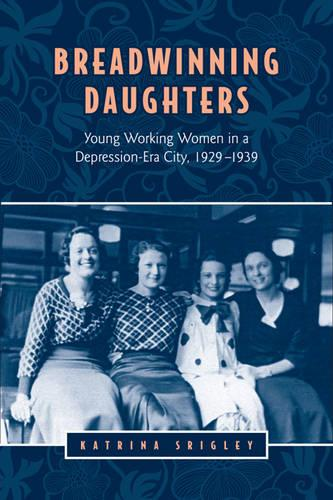 Breadwinning Daughters: Young Working Women in a Depression-Era City, 1929-1939 - Studies in Gender and History (Hardback)
