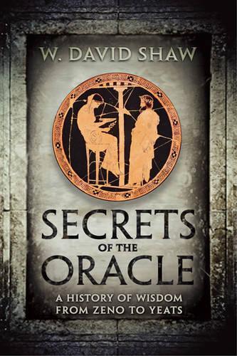Secrets of the Oracle: A History of Wisdom from Zeno to Yeats (Hardback)