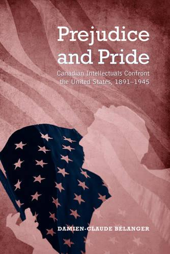Prejudice and Pride: Canadian Intellectuals Confront the United States, 1891-1945 (Hardback)