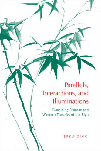 Parallels, Interactions and Illuminations: Traversing Chinese and Western Theories of the Sign - Toronto Studies in Semiotics and Communication (Hardback)