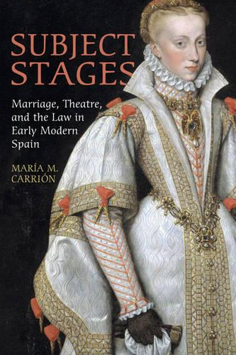 Subject Stages: Marriage, Theatre and the Law in Early Modern Spain - University of Toronto Romance Series (Hardback)