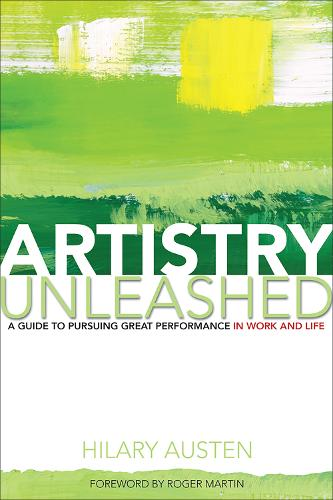 Artistry Unleashed: A Guide to Pursuing Great Performance in Work and Life (Hardback)