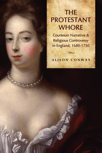 The Protestant Whore: Courtesan Narrative and Religious Controversy in England, 1680-1750 (Hardback)