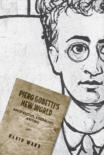 Piero Gobetti's New World: Antifascism, Liberalism, Writing - Toronto Italian Studies (Hardback)