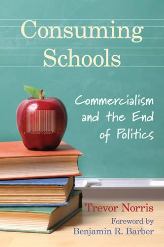 Consuming Schools: Commercialism and the End of Politics (Hardback)