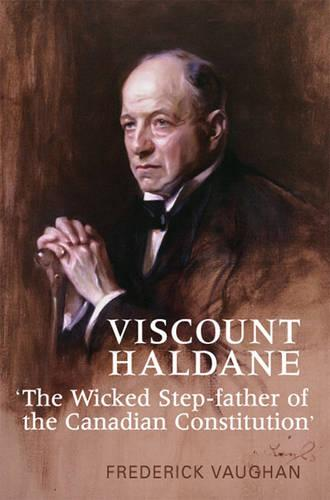 Viscount Haldane: The Wicked Step-father of the Canadian Constitution (Hardback)