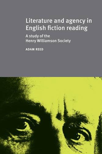 Literature and Agency in English Fiction Reading: A Study of the Henry Williamson Society - Studies in Book & Print Culture (Hardback)