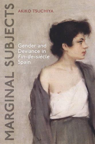 Marginal Subjects: Gender and Deviance in Fin-de-siecle  Spain - University of Toronto Romance Series (Hardback)