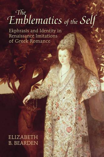 The Emblematics of the Self: Ekphrasis and Identity in Renaissance Imitations of Greek Romance (Hardback)