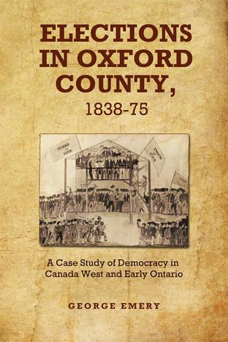 Elections in Oxford County, 1837-1875: A Case Study of Democracy in Canada West and Early Ontario (Hardback)