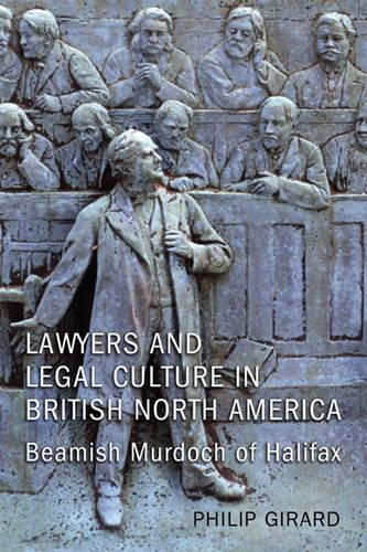 Lawyers and Legal Culture in British North America: Beamish Murdoch of Halifax - Osgoode Society for Canadian Legal History (Hardback)