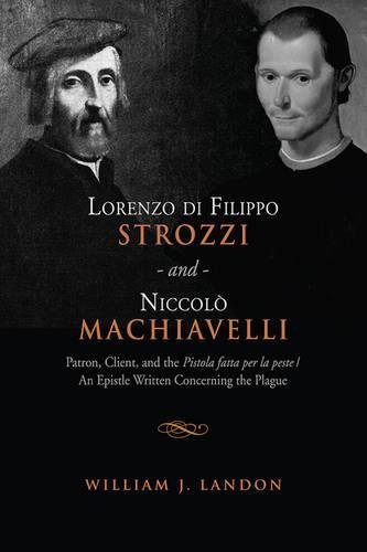 Lorenzo di Filippo Strozzi and Niccolo Machiavelli: Patron, Client, and the Pistola fatta per la peste/An Epistle Written Concerning the Plague - Toronto Italian Studies (Hardback)