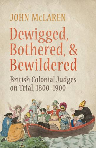 Dewigged, Bothered and Bewildered: British Colonial Judges on Trial, 1800-1900 (Hardback)