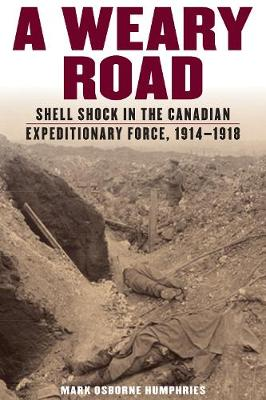 A Weary Road: Shell Shock in the Canadian Expeditionary Force, 1914-1918 (Hardback)