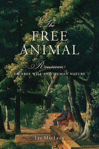 The Free Animal: Rousseau on Free Will and Human Nature (Hardback)