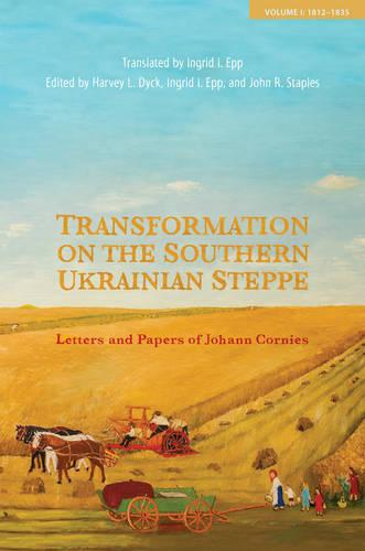 Transformation on the Southern Ukrainian Steppe: Letters and Papers of Johann Cornies, Volume I: 1812-1835 - Tsarist and Soviet Mennonite Studies 1 (Hardback)