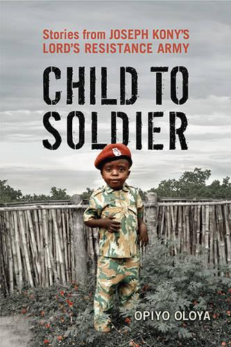 Child to Soldier: Stories from Joseph Kony's Lord's Resistance Army (Hardback)