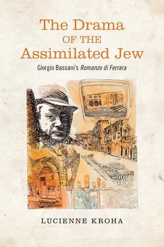 The Drama of the Assimilated Jew: Giorgio Bassani's Romanzo di Ferrara - Toronto Italian Studies (Hardback)