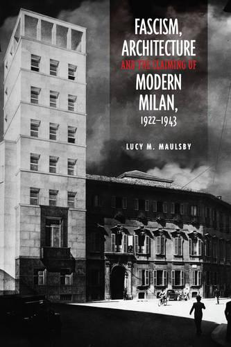 Fascism, Architecture, and the Claiming of Modern Milan, 1922-1943 - Toronto Italian Studies (Hardback)