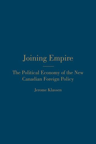 Joining Empire: The Political Economy of the New Canadian Foreign Policy (Hardback)