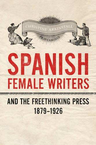 Spanish Female Writers and the Freethinking Press, 1879-1926 (Hardback)