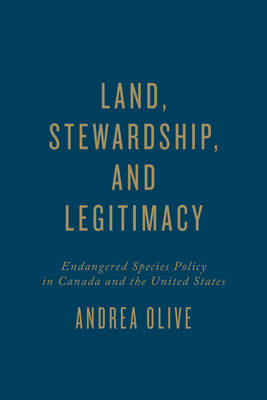 Land, Stewardship, and Legitimacy: Endangered Species Policy in Canada and the United States (Hardback)