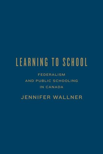 Learning to School: Federalism and Public Schooling in Canada - Studies in Comparative Political Economy and Public Policy (Hardback)