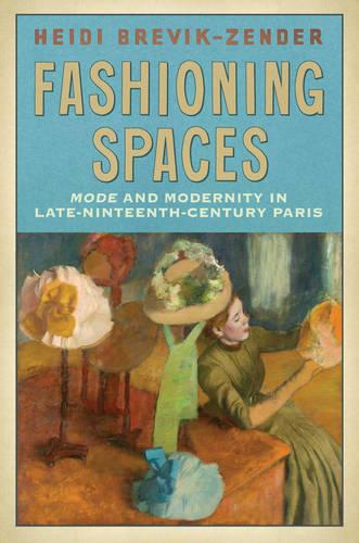 Fashioning Spaces: Mode and Modernity in Late-Nineteenth-Century Paris (Hardback)