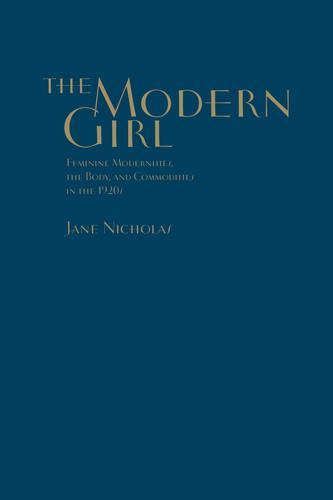 The Modern Girl: Feminine Modernities, the Body, and Commodities in the 1920s (Hardback)