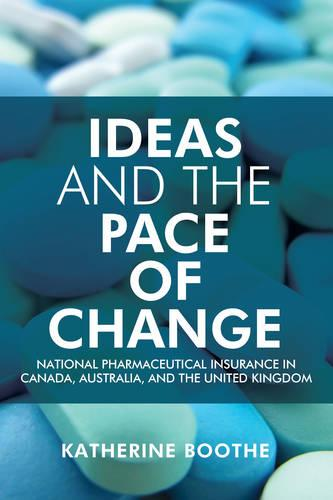 Ideas and the Pace of Change: National Pharmaceutical Insurance in Canada, Australia, and the United Kingdom - Studies in Comparative Political Economy and Public Policy (Hardback)