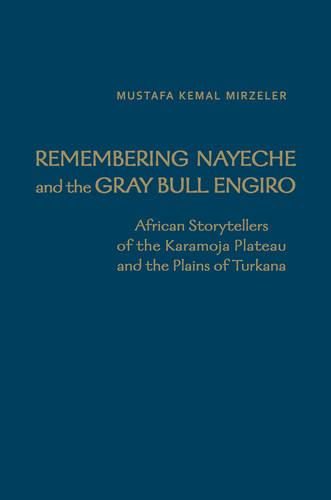 Remembering Nayeche and the Gray Bull Engiro: African Storytellers of the Karamoja Plateau and the Plains of Turkana - Anthropological Horizons (Hardback)