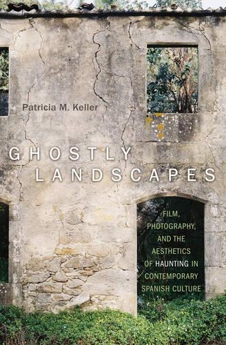 Ghostly Landscapes: Film, Photography, and the Aesthetics of Haunting in Contemporary Spanish Culture - Toronto Iberic (Hardback)