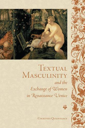 Textual Masculinity and the Exchange of Women in Renaissance Venice - Toronto Italian Studies (Hardback)