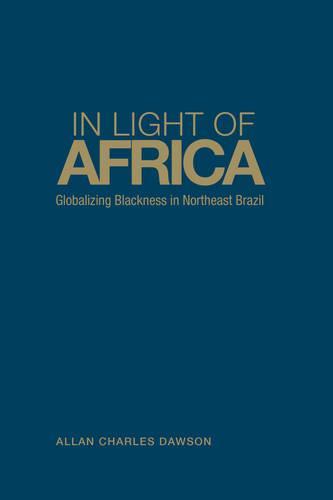 In Light of Africa: Globalizing Blackness in Northeast Brazil - Anthropological Horizons (Hardback)