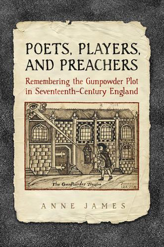 Poets, Players, and Preachers: Remembering the Gunpowder Plot in Seventeenth-Century England (Hardback)